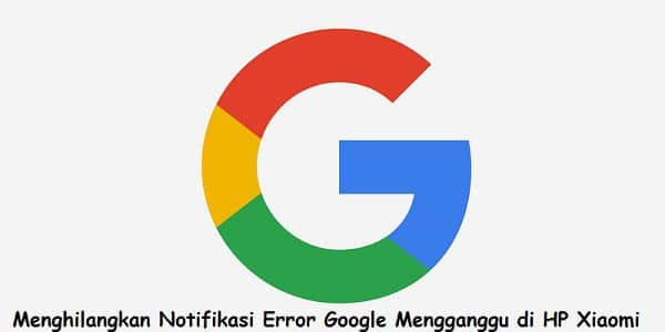 cara mengatasi notifikasi bugs error google berulang mengganggu di hp xiaomi